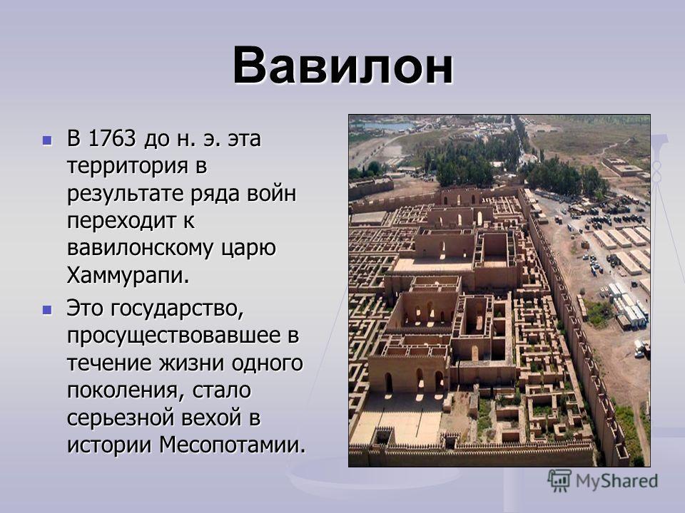 Вавилон В 1763 до н. э. эта территория в результате ряда войн переходит к вавилонскому царю Хаммурапи. В 1763 до н. э. эта территория в результате ряда войн переходит к вавилонскому царю Хаммурапи. Это государство, просуществовавшее в течение жизни о