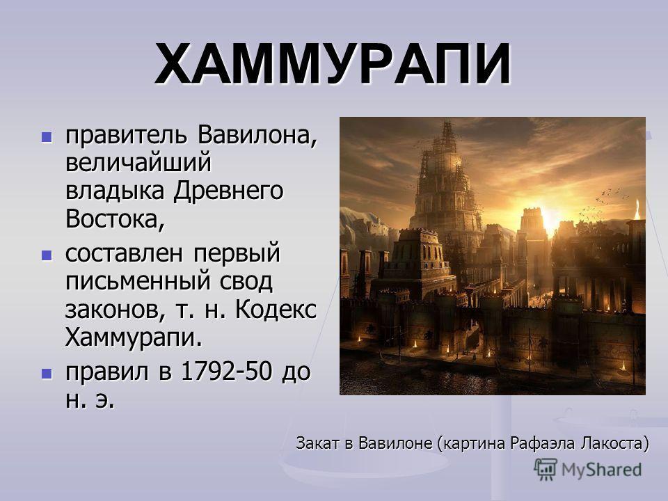 ХАММУРАПИ правитель Вавилона, величайший владыка Древнего Востока, правитель Вавилона, величайший владыка Древнего Востока, составлен первый письменный свод законов, т. н. Кодекс Хаммурапи. составлен первый письменный свод законов, т. н. Кодекс Хамму
