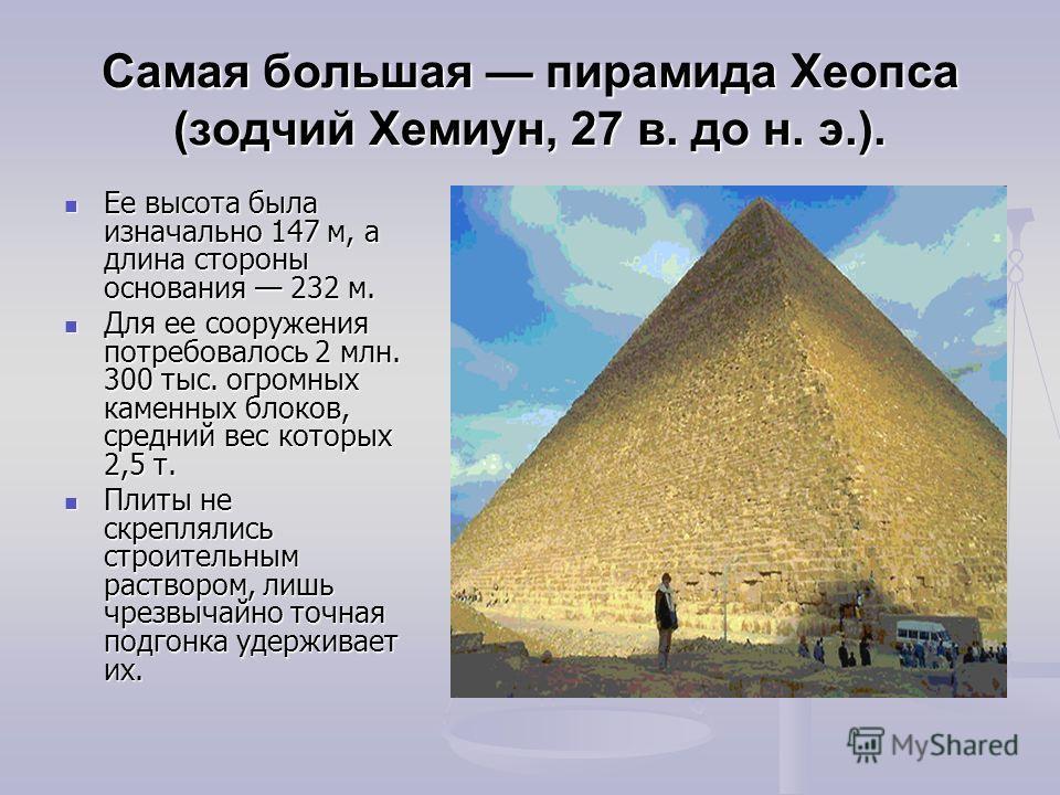 Самая большая пирамида Хеопса (зодчий Хемиун, 27 в. до н. э.). Ее высота была изначально 147 м, а длина стороны основания 232 м. Ее высота была изначально 147 м, а длина стороны основания 232 м. Для ее сооружения потребовалось 2 млн. 300 тыс. огромны