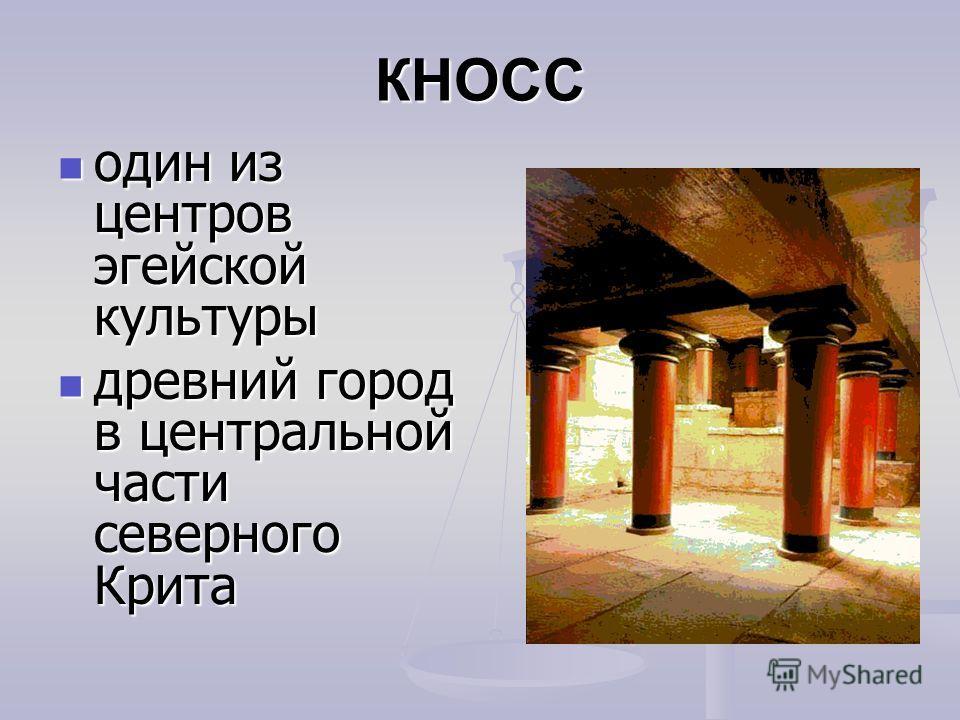 КНОСС один из центров эгейской культуры один из центров эгейской культуры древний город в центральной части северного Крита древний город в центральной части северного Крита