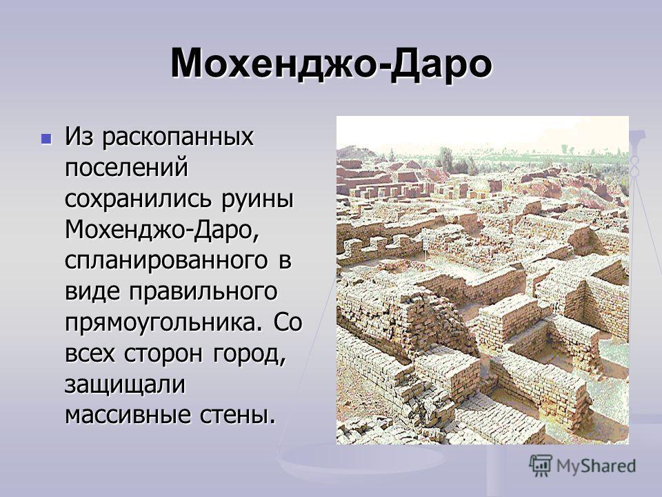 Мохенджо-Даро Из раскопанных поселений сохранились руины Мохенджо-Даро, спланированного в виде правильного прямоугольника. Со всех сторон город, защищали массивные стены. Из раскопанных поселений сохранились руины Мохенджо-Даро, спланированного в вид