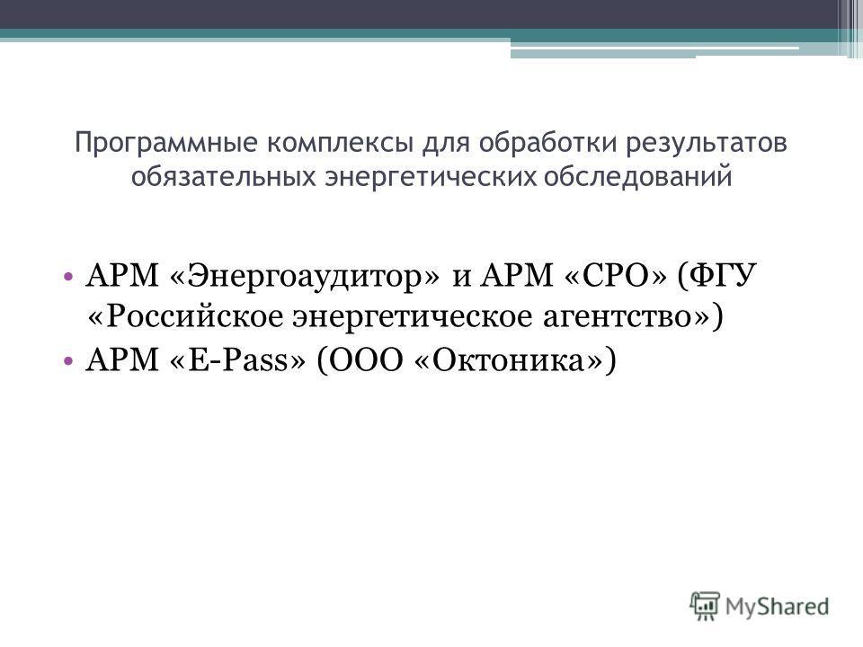 Программные комплексы для обработки результатов обязательных энергетических обследований АРМ «Энергоаудитор» и АРМ «СРО» (ФГУ «Российское энергетическое агентство») АРМ «E-Pass» (ООО «Октоника»)