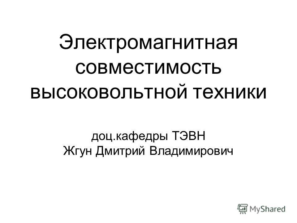 Электромагнитная совместимость высоковольтной техники доц.кафедры ТЭВН Жгун Дмитрий Владимирович