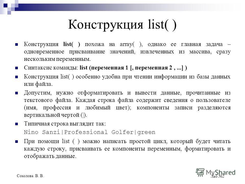 Соколова В. В. Лаб 2 Конструкция list( ) Конструкция list( ) похожа на аrrау( ), однако ее главная задача – одновременное присваивание значений, извлеченных из массива, сразу нескольким переменным. Синтаксис команды: list (переменная 1 [, переменная