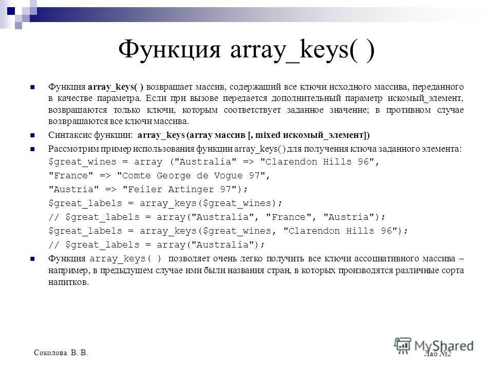 Соколова В. В. Лаб 2 Функция array_keys( ) Функция array_keys( ) возвращает массив, содержащий все ключи исходного массива, переданного в качестве параметра. Если при вызове передается дополнительный параметр искомый_элемент, возвращаются только ключ