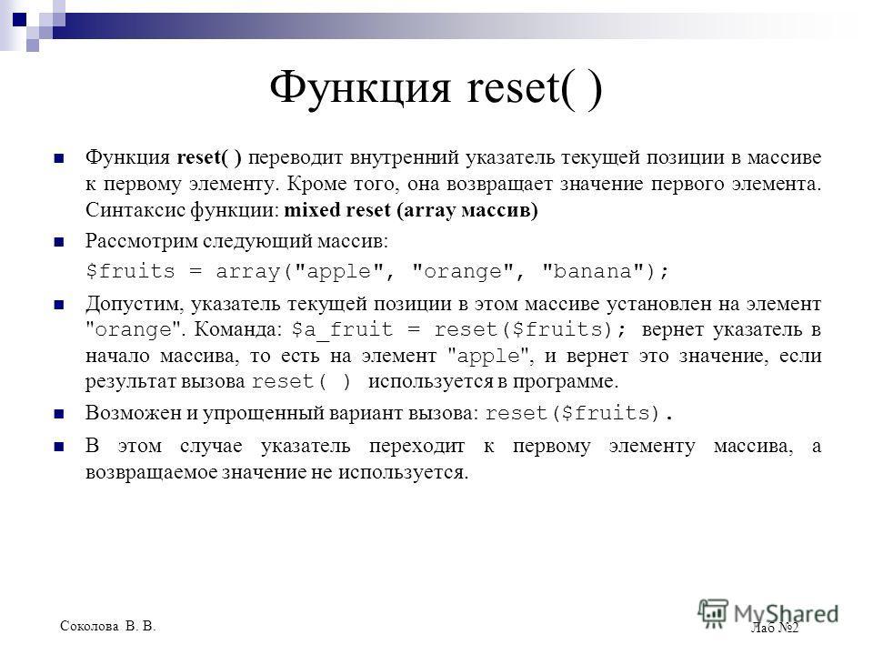Соколова В. В. Лаб 2 Функция reset( ) Функция reset( ) переводит внутренний указатель текущей позиции в массиве к первому элементу. Кроме того, она возвращает значение первого элемента. Синтаксис функции: mixed reset (array массив) Рассмотрим следующ