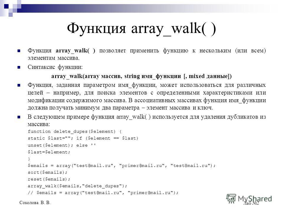Соколова В. В. Лаб 2 Функция array_walk( ) Функция array_walk( ) позволяет применить функцию к нескольким (или всем) элементам массива. Синтаксис функции: array_walk(array массив, string имя_функции [, mixed данные]) Функция, заданная параметром имя_