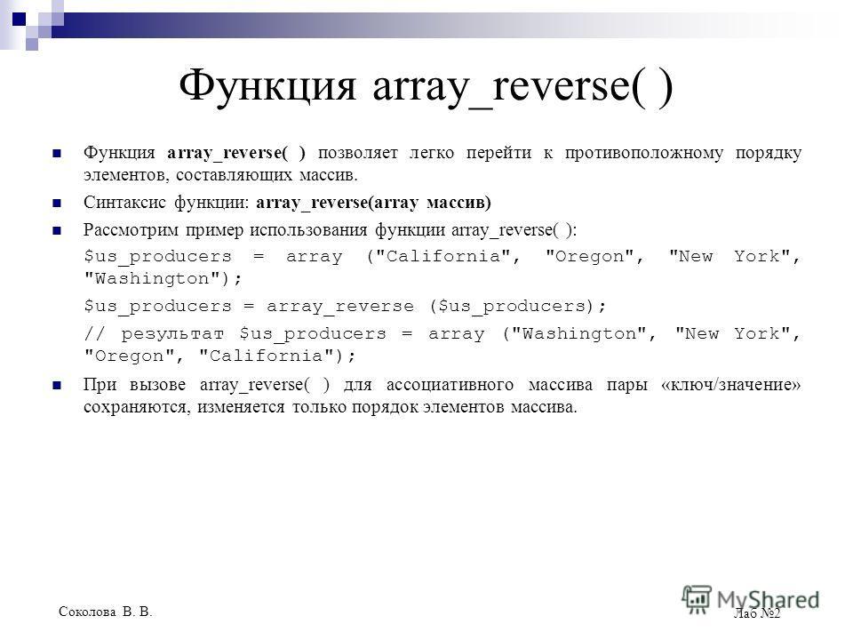 Соколова В. В. Лаб 2 Функция array_reverse( ) Функция array_reverse( ) позволяет легко перейти к противоположному порядку элементов, составляющих массив. Синтаксис функции: array_reverse(array массив) Рассмотрим пример использования функции array_rev