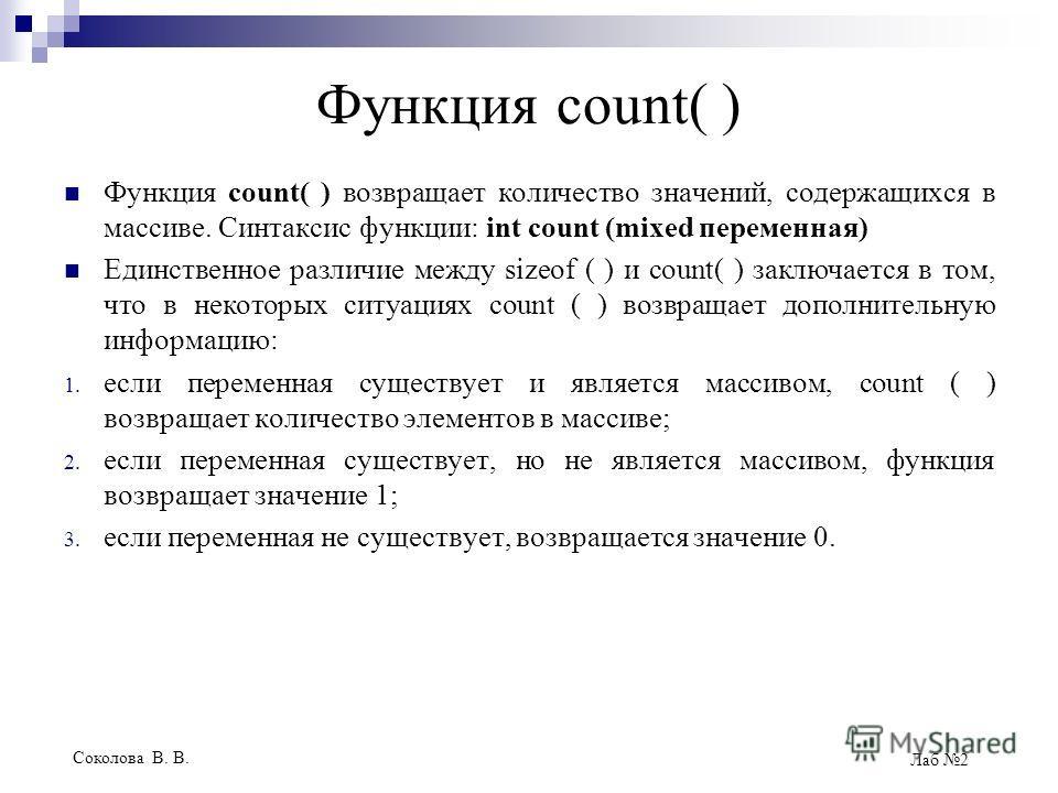 Соколова В. В. Лаб 2 Функция count( ) Функция count( ) возвращает количество значений, содержащихся в массиве. Синтаксис функции: int count (mixed переменная) Единственное различие между sizeof ( ) и count( ) заключается в том, что в некоторых ситуац