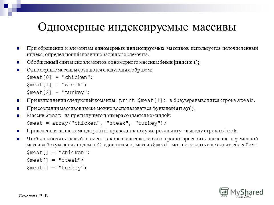 Соколова В. В. Лаб 2 Одномерные индексируемые массивы При обращении к элементам одномерных индексируемых массивов используется целочисленный индекс, определяющий позицию заданного элемента. Обобщенный синтаксис элементов одномерного массива: $имя [ин