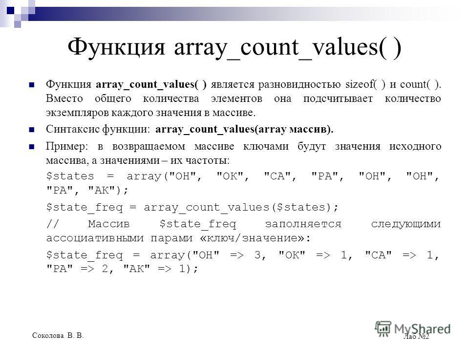 Соколова В. В. Лаб 2 Функция array_count_values( ) Функция array_count_values( ) является разновидностью sizeof( ) и count( ). Вместо общего количества элементов она подсчитывает количество экземпляров каждого значения в массиве. Синтаксис функции: a