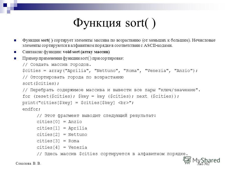 Соколова В. В. Лаб 2 Функция sort( ) Функция sort( ) сортирует элементы массива по возрастанию (от меньших к большим). Нечисловые элементы сортируются в алфавитном порядке в соответствии с ASCII-кодами. Синтаксис функции: void sort (array массив) При