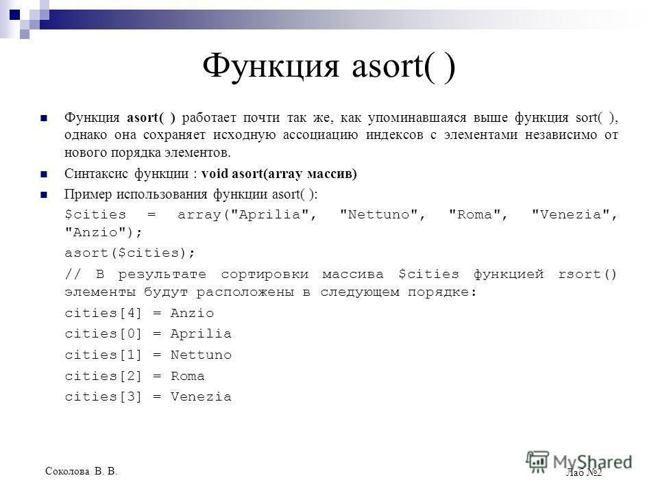 Соколова В. В. Лаб 2 Функция asort( ) Функция asort( ) работает почти так же, как упоминавшаяся выше функция sort( ), однако она сохраняет исходную ассоциацию индексов с элементами независимо от нового порядка элементов. Синтаксис функции : void asor