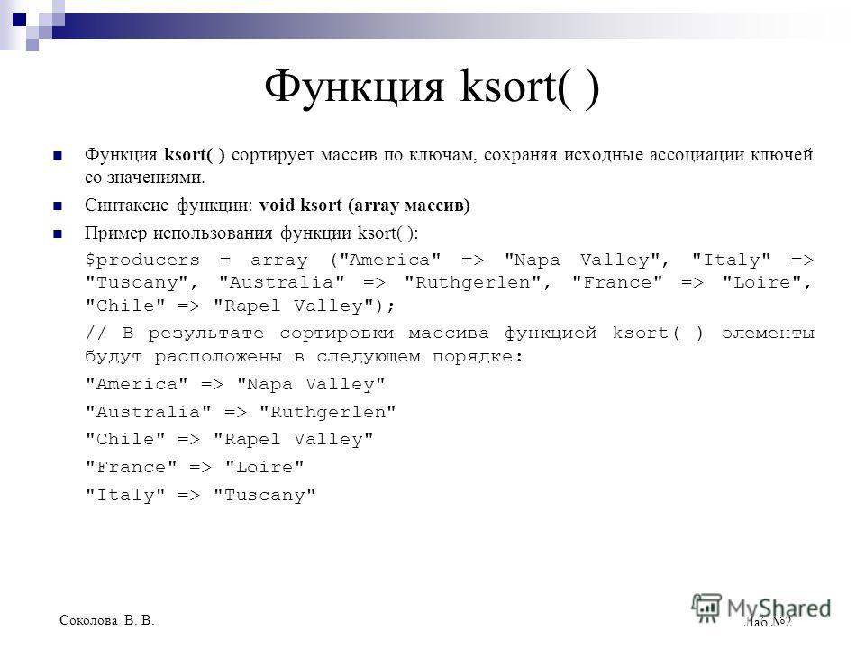Соколова В. В. Лаб 2 Функция ksort( ) Функция ksort( ) сортирует массив по ключам, сохраняя исходные ассоциации ключей со значениями. Синтаксис функции: void ksort (array массив) Пример использования функции ksort( ): $producers = array (