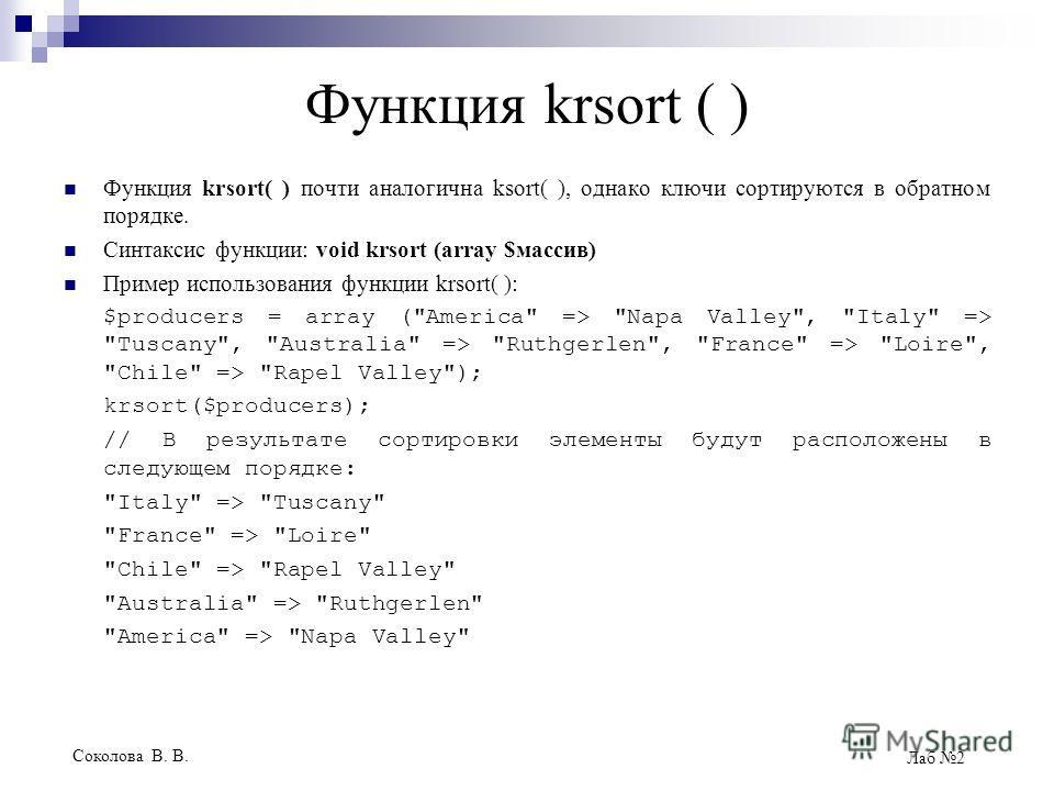 Соколова В. В. Лаб 2 Функция krsort ( ) Функция krsort( ) почти аналогична ksort( ), однако ключи сортируются в обратном порядке. Синтаксис функции: void krsort (array $массив) Пример использования функции krsort( ): $producers = array (