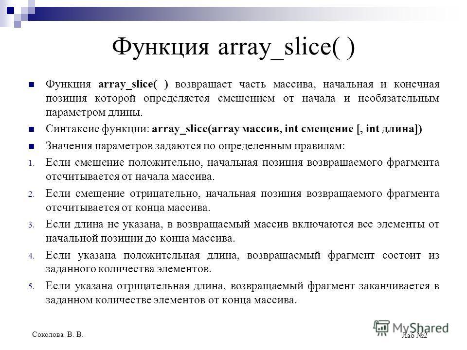 Соколова В. В. Лаб 2 Функция array_slice( ) Функция array_slice( ) возвращает часть массива, начальная и конечная позиция которой определяется смещением от начала и необязательным параметром длины. Синтаксис функции: array_slice(array массив, int сме