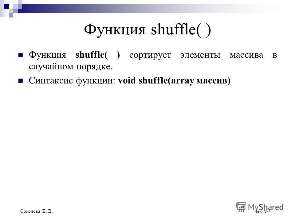 Соколова В. В. Лаб 2 Функция shuffle( ) Функция shuffle( ) сортирует элементы массива в случайном порядке. Синтаксис функции: void shuffle(array массив)