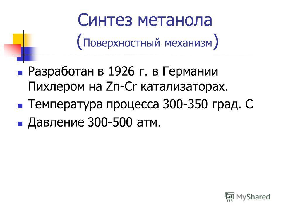 Синтез метанола ( Поверхностный механизм ) Разработан в 1926 г. в Германии Пихлером на Zn-Cr катализаторах. Температура процесса 300-350 град. С Давление 300-500 атм.