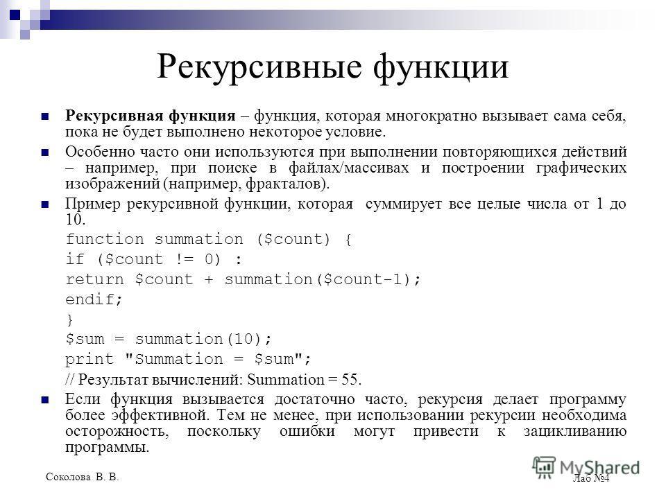 Соколова В. В. Лаб 4 Рекурсивные функции Рекурсивная функция – функция, которая многократно вызывает сама себя, пока не будет выполнено некоторое условие. Особенно часто они используются при выполнении повторяющихся действий – например, при поиске в