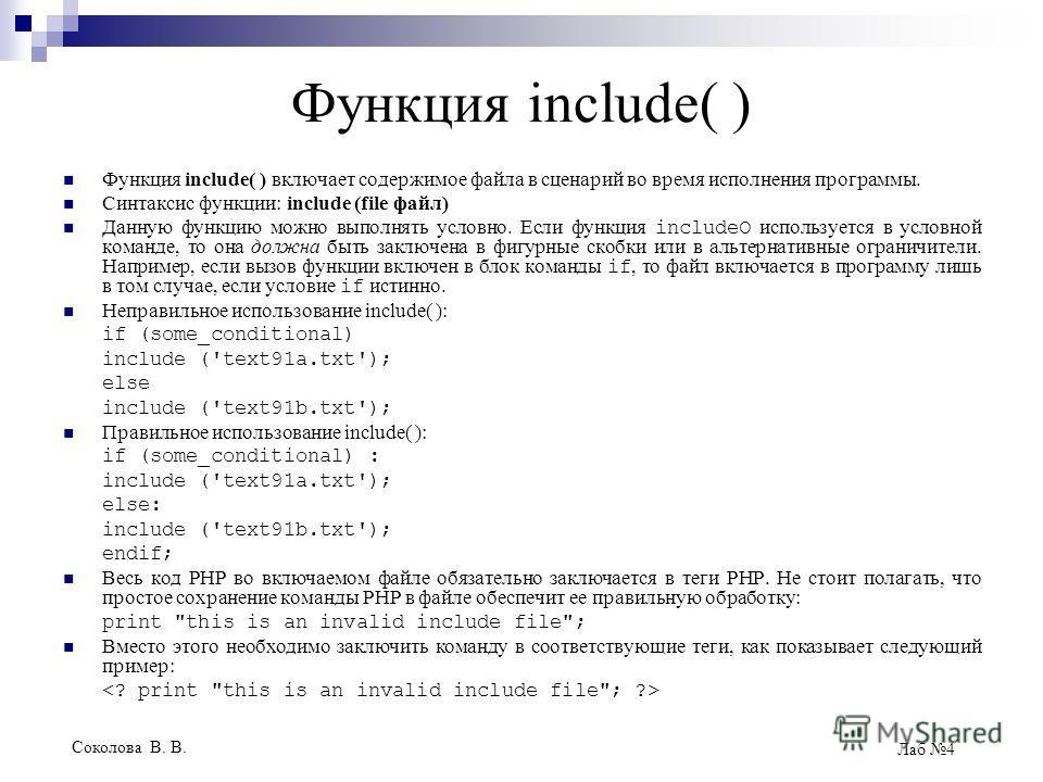 Соколова В. В. Лаб 4 Функция include( ) Функция include( ) включает содержимое файла в сценарий во время исполнения программы. Синтаксис функции: include (file файл) Данную функцию можно выполнять условно. Если функция includeO используется в условно