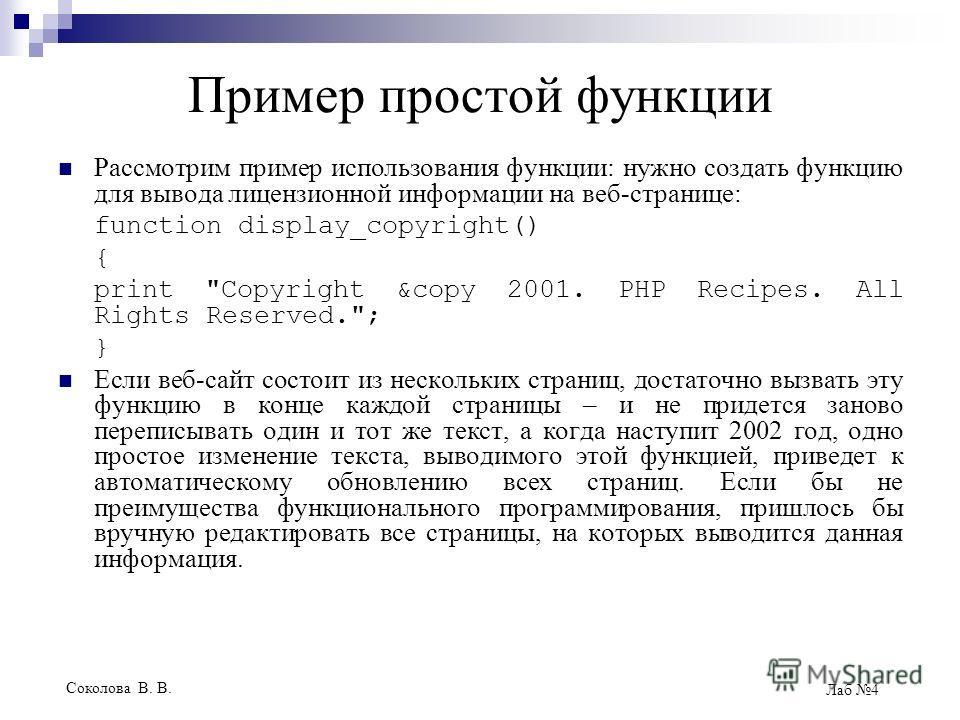 Соколова В. В. Лаб 4 Пример простой функции Рассмотрим пример использования функции: нужно создать функцию для вывода лицензионной информации на веб-странице: function display_copyright() { print
