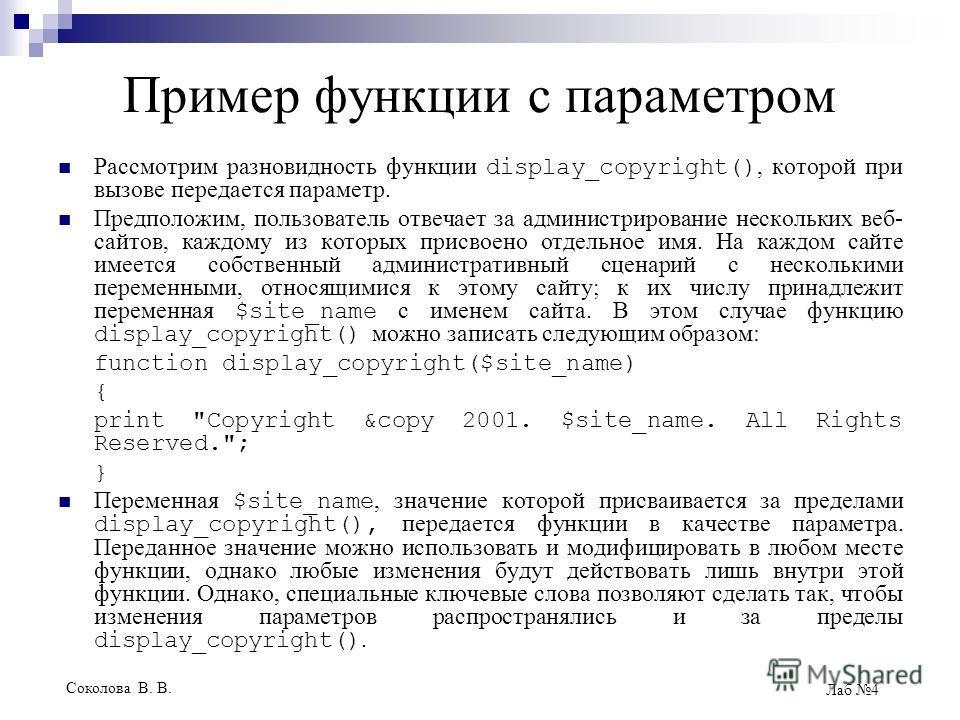 Соколова В. В. Лаб 4 Пример функции с параметром Рассмотрим разновидность функции display_copyright(), которой при вызове передается параметр. Предположим, пользователь отвечает за администрирование нескольких веб- сайтов, каждому из которых присвоен