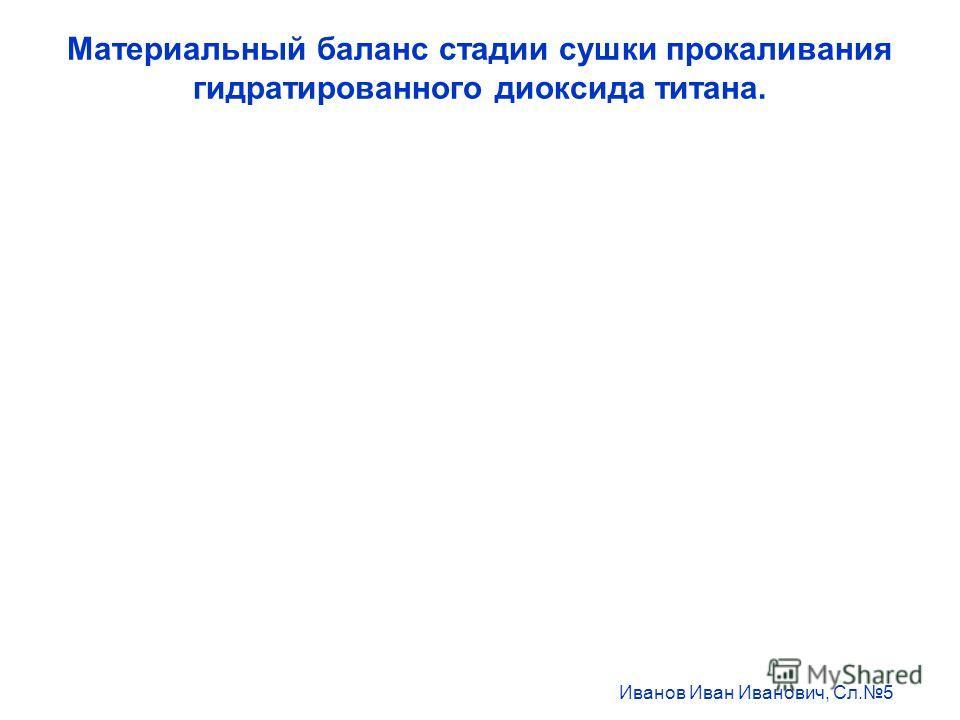 Материальный баланс стадии сушки прокаливания гидратированного диоксида титана. Иванов Иван Иванович, Сл.5
