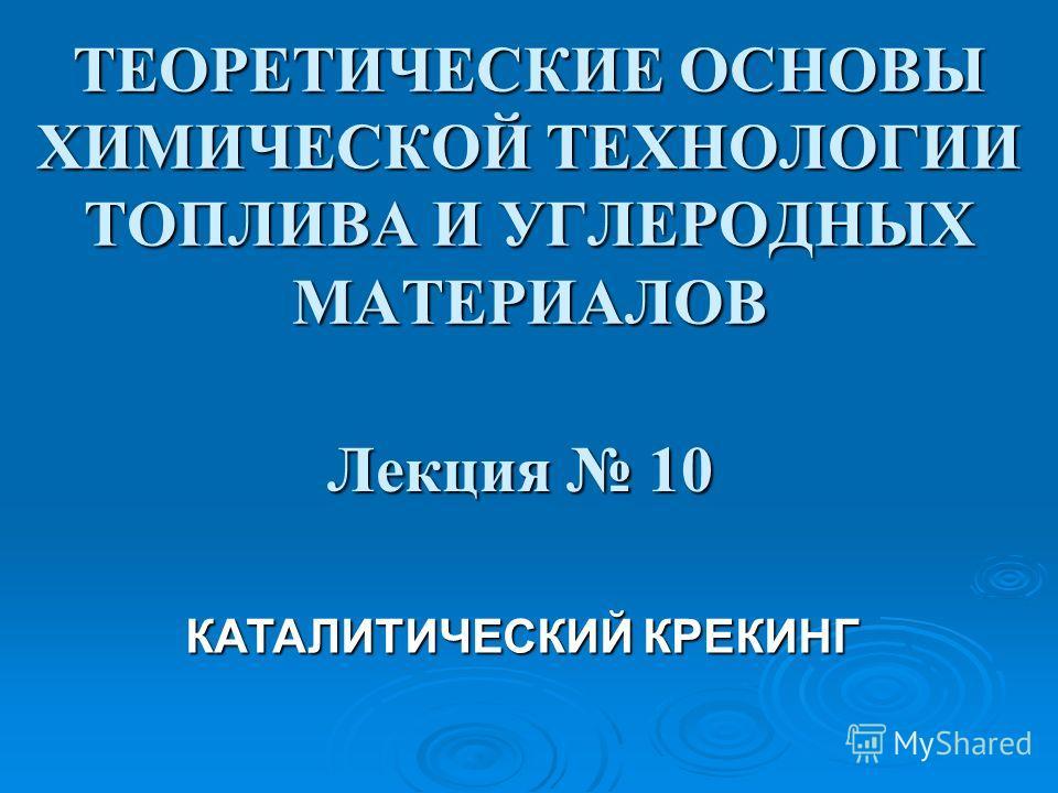 ТЕОРЕТИЧЕСКИЕ ОСНОВЫ ХИМИЧЕСКОЙ ТЕХНОЛОГИИ ТОПЛИВА И УГЛЕРОДНЫХ МАТЕРИАЛОВ Лекция 10 КАТАЛИТИЧЕСКИЙ КРЕКИНГ