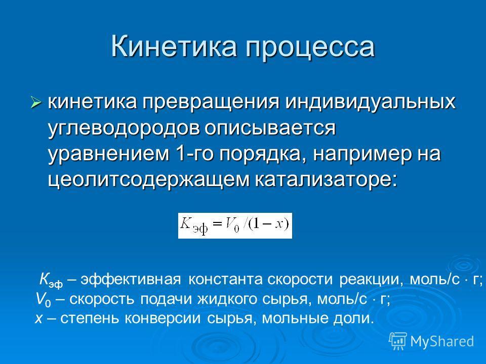 Кинетика процесса кинетика превращения индивидуальных углеводородов описывается уравнением 1-го порядка, например на цеолитсодержащем катализаторе: кинетика превращения индивидуальных углеводородов описывается уравнением 1-го порядка, например на цео
