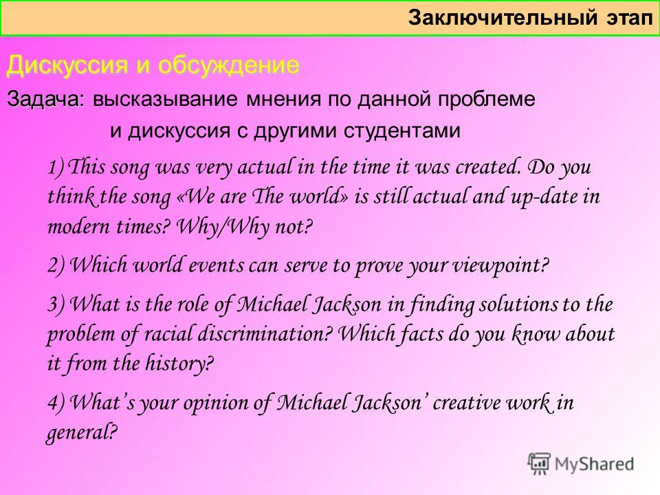 Заключительный этап 1 ) This song was very actual in the time it was created. Do you think the song «We are The world» is still actual and up-date in modern times? Why/Why not? 2) Which world events can serve to prove your viewpoint? 3) What is the r
