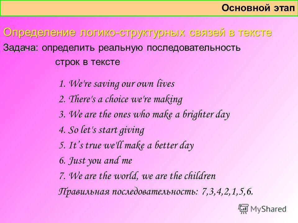 Определение логико-структурных связей в тексте Задача: Задача: определить реальную последовательность строк в тексте Основной этап 1. We're saving our own lives 2. There's a choice we're making 3. We are the ones who make a brighter day 4. So let's s