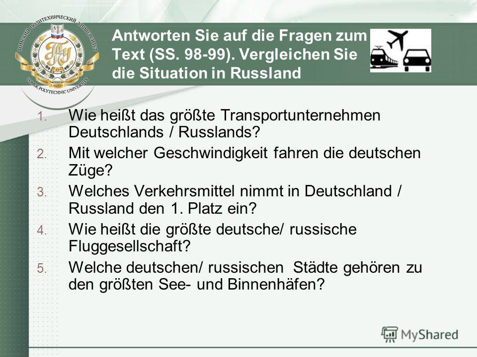 Antworten Sie auf die Fragen zum Text (SS. 98-99). Vergleichen Sie die Situation in Russland 1. Wie heißt das größte Transportunternehmen Deutschlands / Russlands? 2. Mit welcher Geschwindigkeit fahren die deutschen Züge? 3. Welches Verkehrsmittel ni