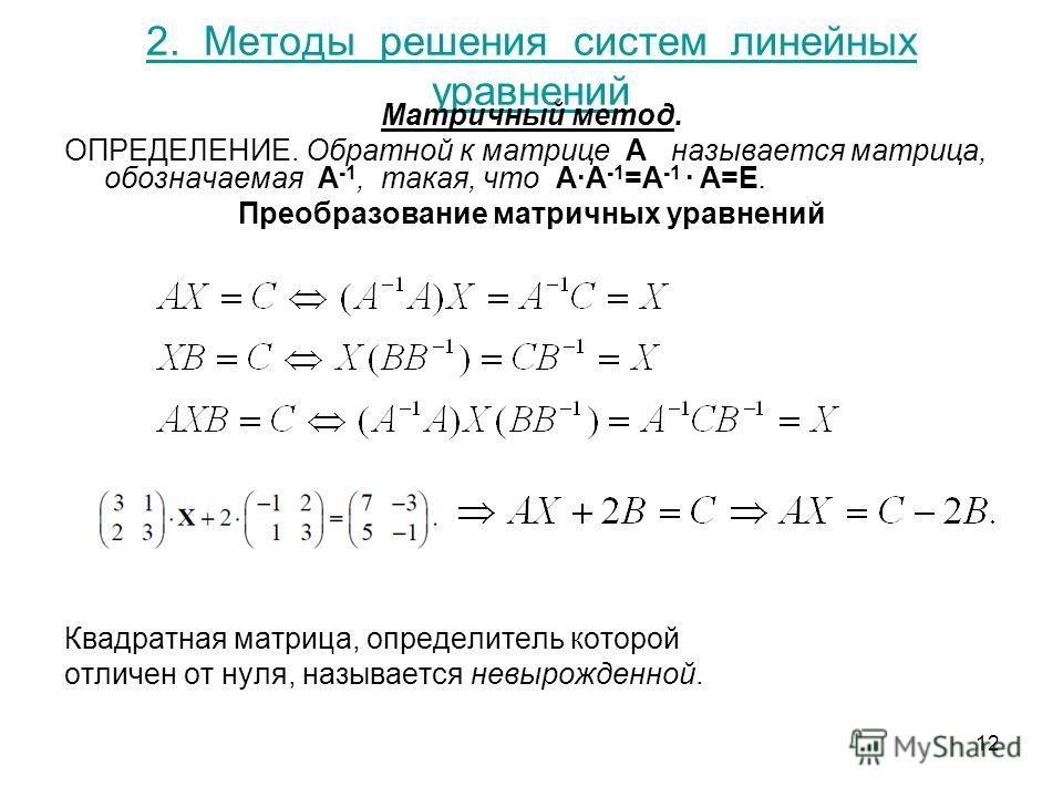 12 2. Методы решения систем линейных уравнений Матричный метод. ОПРЕДЕЛЕНИЕ. Обратной к матрице A называется матрица, обозначаемая A -1, такая, что A·A -1 =A -1 · A=E. Преобразование матричных уравнений Квадратная матрица, определитель которой отличе