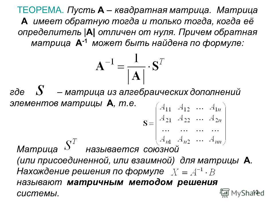 13 ТЕОРЕМА. Пусть A – квадратная матрица. Матрица A имеет обратную тогда и только тогда, когда её определитель |A| отличен от нуля. Причем обратная матрица A -1 может быть найдена по формуле: где – матрица из алгебраических дополнений элементов матри