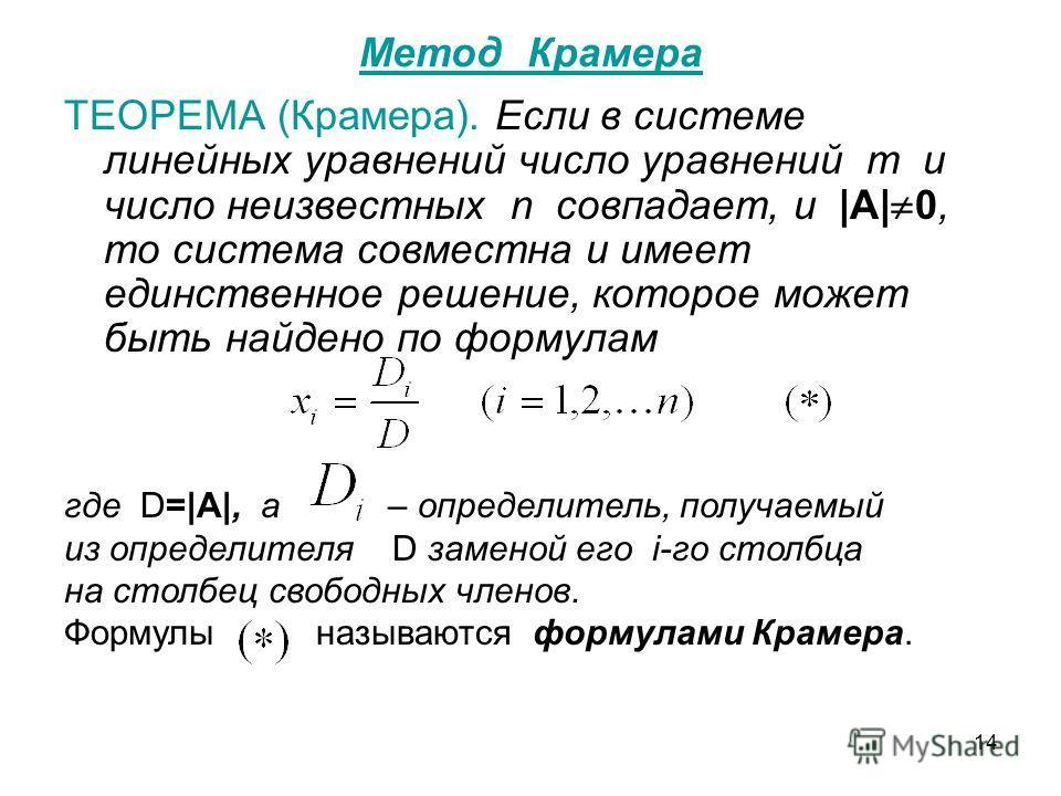 14 Метод Крамера ТЕОРЕМА (Крамера). Если в системе линейных уравнений число уравнений m и число неизвестных n совпадает, и |A| 0, то система совместна и имеет единственное решение, которое может быть найдено по формулам где D=|A|, а – определитель, п