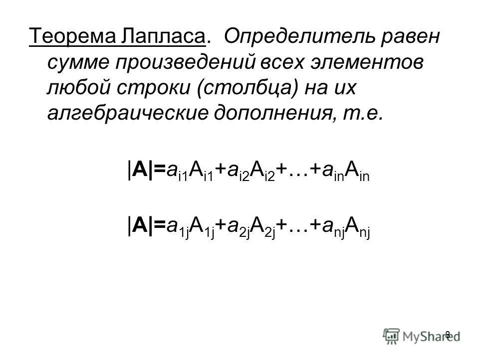 8 Теорема Лапласа. Определитель равен сумме произведений всех элементов любой строки (столбца) на их алгебраические дополнения, т.е. |A|=a i1 A i1 +a i2 A i2 +…+a in A in |A|=a 1j A 1j +a 2j A 2j +…+a nj A nj