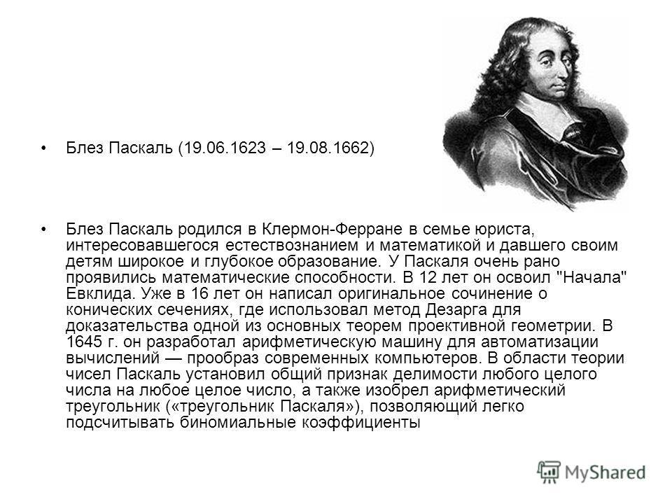 Блез Паскаль (19.06.1623 – 19.08.1662) Блез Паскаль родился в Клермон-Ферране в семье юриста, интересовавшегося естествознанием и математикой и давшего своим детям широкое и глубокое образование. У Паскаля очень рано проявились математические способн