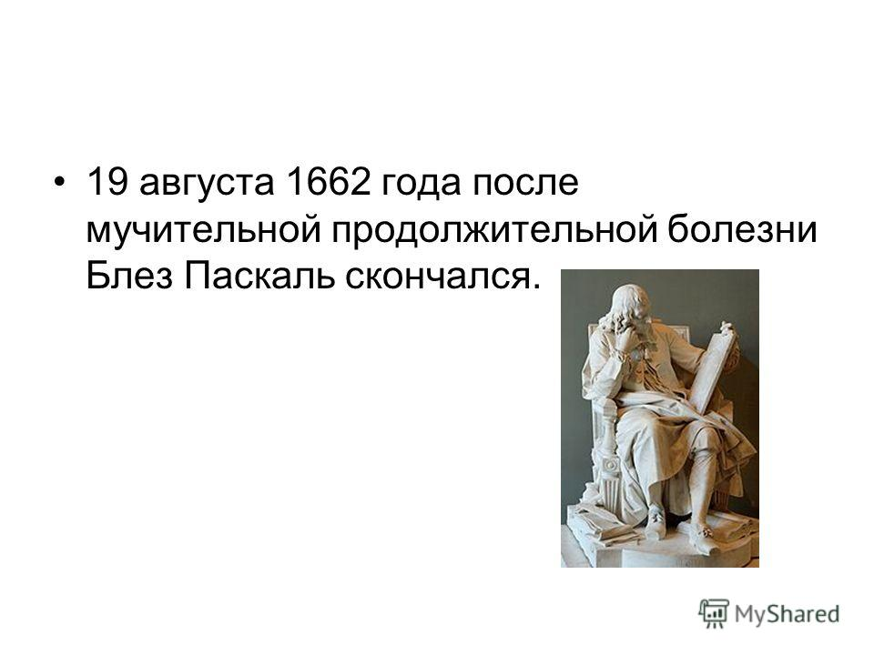 19 августа 1662 года после мучительной продолжительной болезни Блез Паскаль скончался.