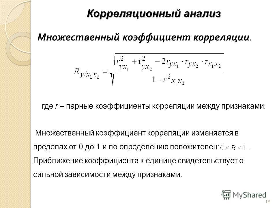 Корреляционный анализ Множественный коэффициент корреляции. где r – парные коэффициенты корреляции между признаками. Множественный коэффициент корреляции изменяется в пределах от 0 до 1 и по определению положителен:. Приближение коэффициента к единиц