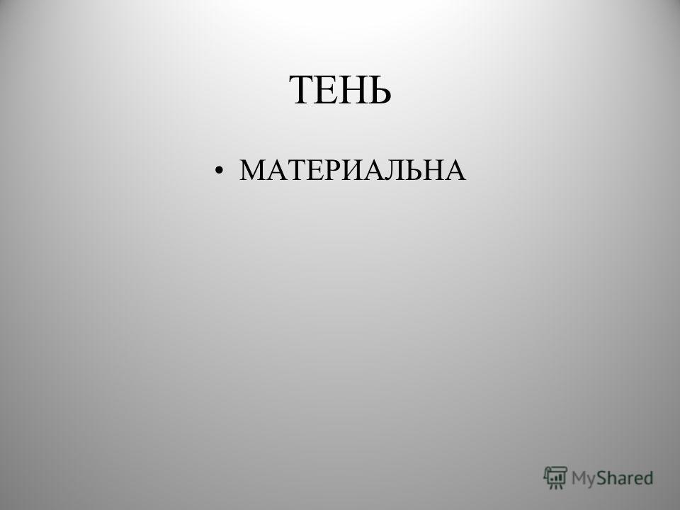 ТЕНЬ МАТЕРИАЛЬНА