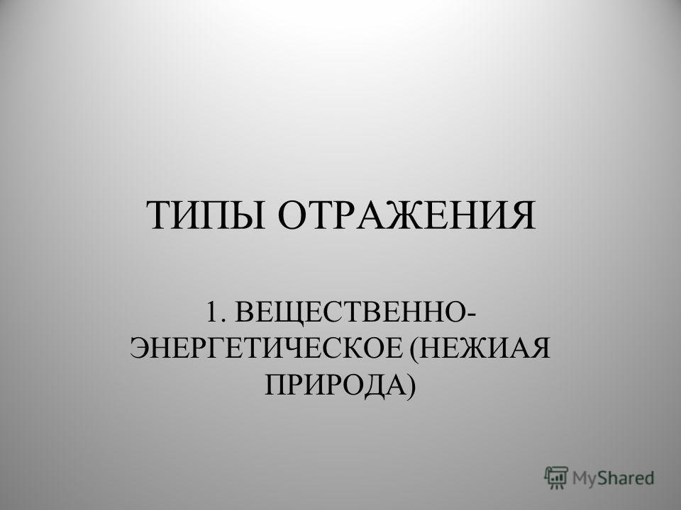 ТИПЫ ОТРАЖЕНИЯ 1. ВЕЩЕСТВЕННО- ЭНЕРГЕТИЧЕСКОЕ (НЕЖИАЯ ПРИРОДА)