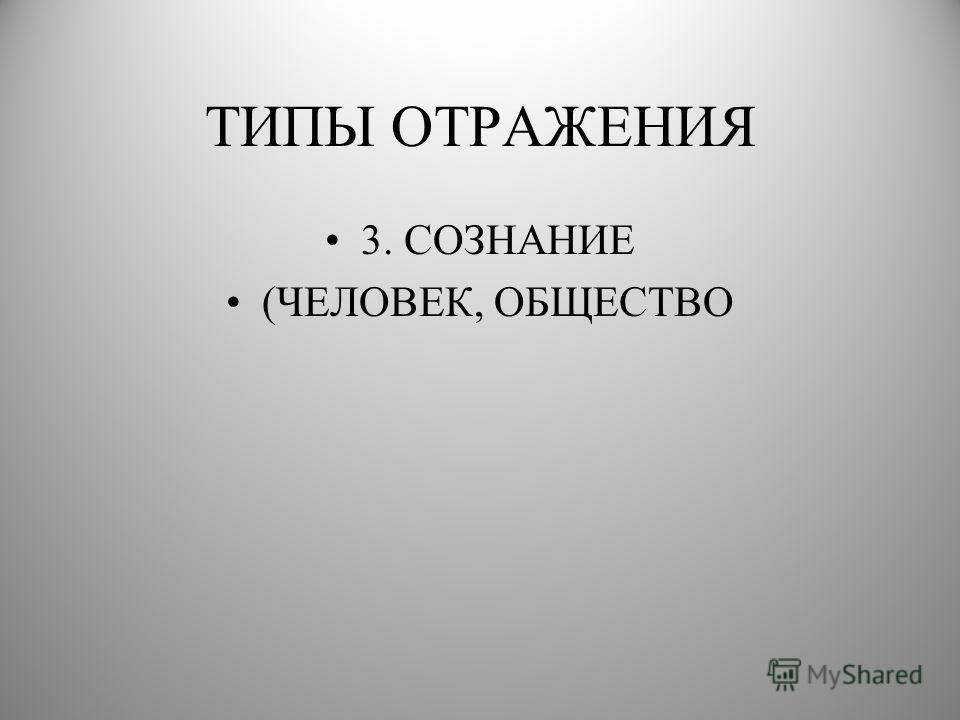 ТИПЫ ОТРАЖЕНИЯ 3. СОЗНАНИЕ (ЧЕЛОВЕК, ОБЩЕСТВО