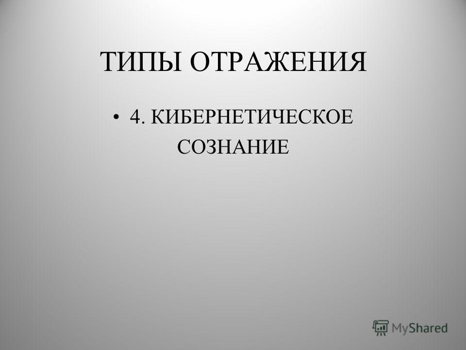 ТИПЫ ОТРАЖЕНИЯ 4. КИБЕРНЕТИЧЕСКОЕ СОЗНАНИЕ