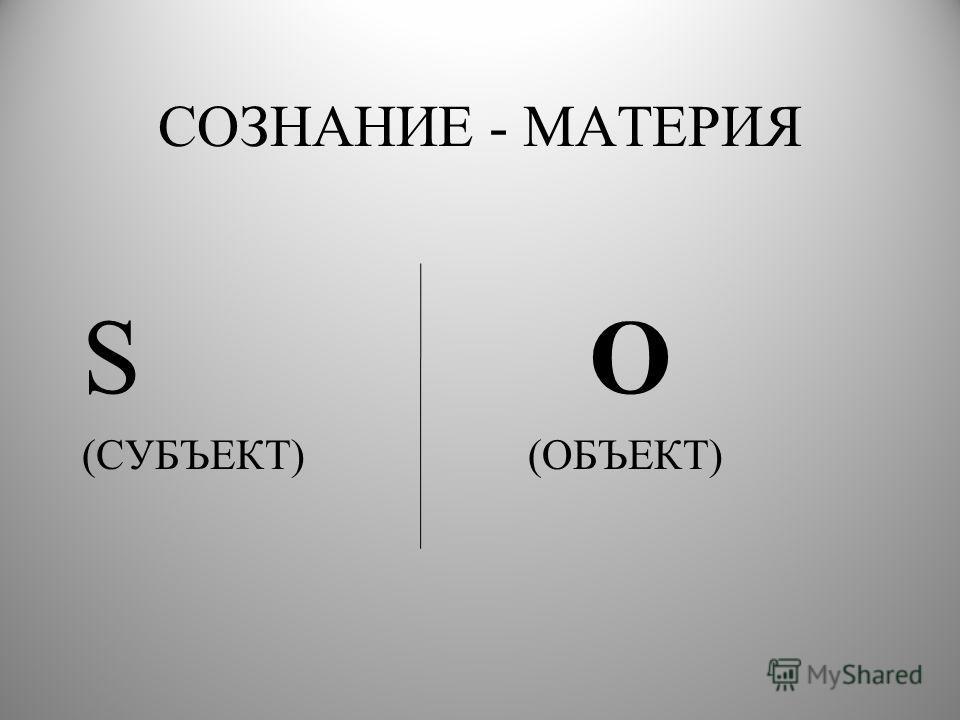 СОЗНАНИЕ - МАТЕРИЯ S O (СУБЪЕКТ) (ОБЪЕКТ)