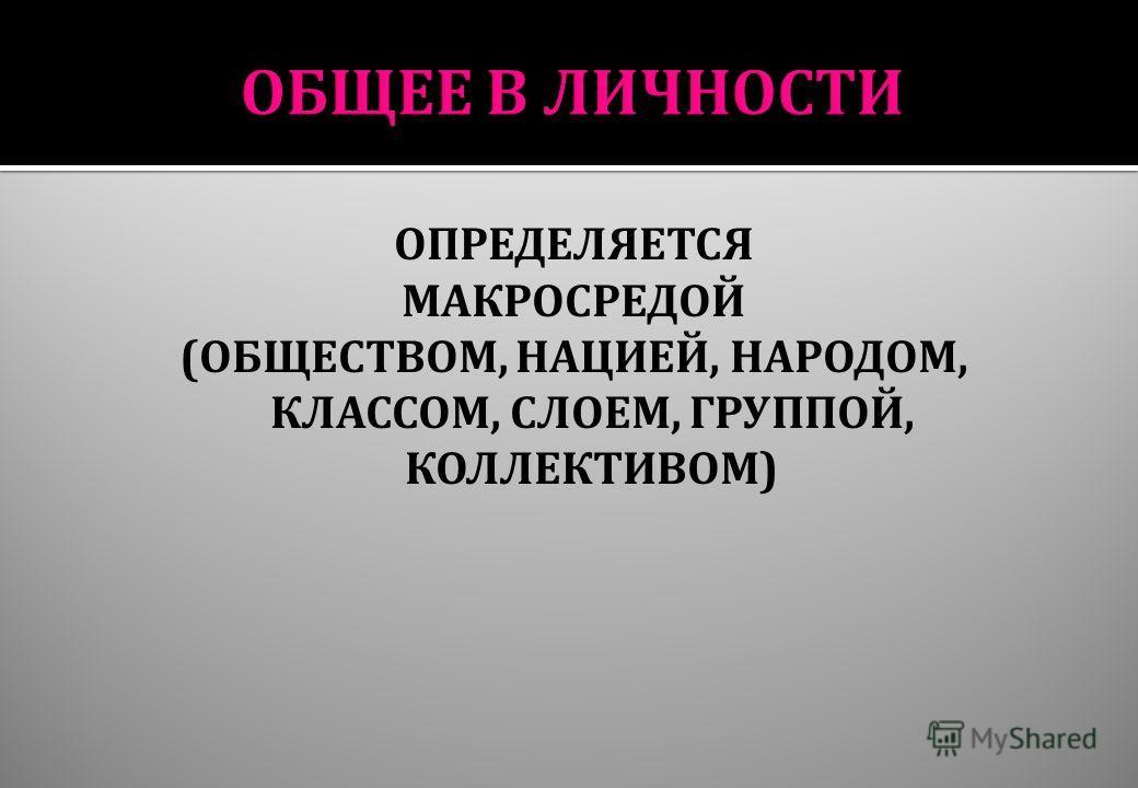 ОПРЕДЕЛЯЕТСЯ МАКРОСРЕДОЙ ( ОБЩЕСТВОМ, НАЦИЕЙ, НАРОДОМ, КЛАССОМ, СЛОЕМ, ГРУППОЙ, КОЛЛЕКТИВОМ )