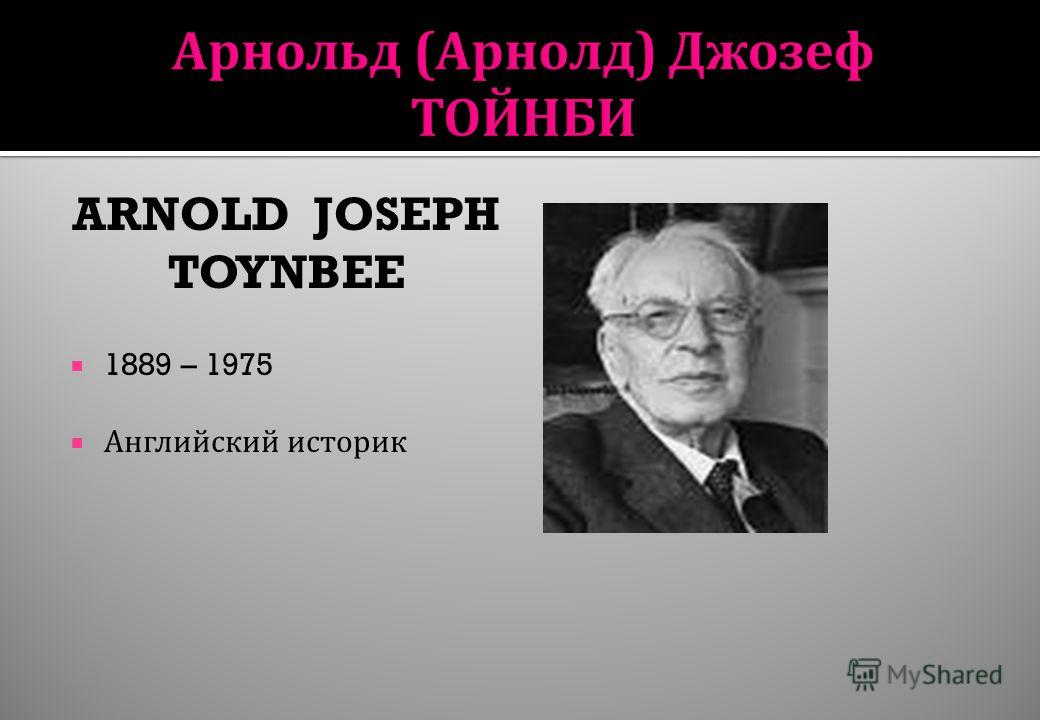 ARNOLD JOSEPH TOYNBEE 1889 – 1975 Английский историк