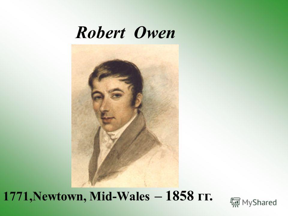 Robert Owen 1771,Newtown, Mid-Wales – 1858 гг.