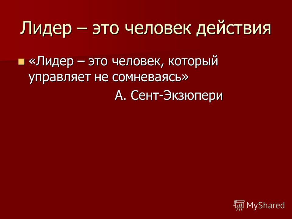 Лидер – это человек действия «Лидер – это человек, который управляет не сомневаясь» «Лидер – это человек, который управляет не сомневаясь» А. Сент-Экзюпери А. Сент-Экзюпери