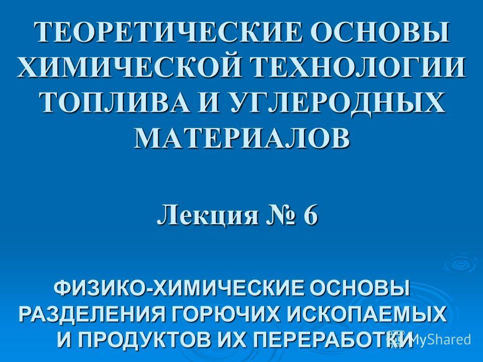 ТЕОРЕТИЧЕСКИЕ ОСНОВЫ ХИМИЧЕСКОЙ ТЕХНОЛОГИИ ТОПЛИВА И УГЛЕРОДНЫХ МАТЕРИАЛОВ Лекция 6 ФИЗИКО-ХИМИЧЕСКИЕ ОСНОВЫ РАЗДЕЛЕНИЯ ГОРЮЧИХ ИСКОПАЕМЫХ И ПРОДУКТОВ ИХ ПЕРЕРАБОТКИ