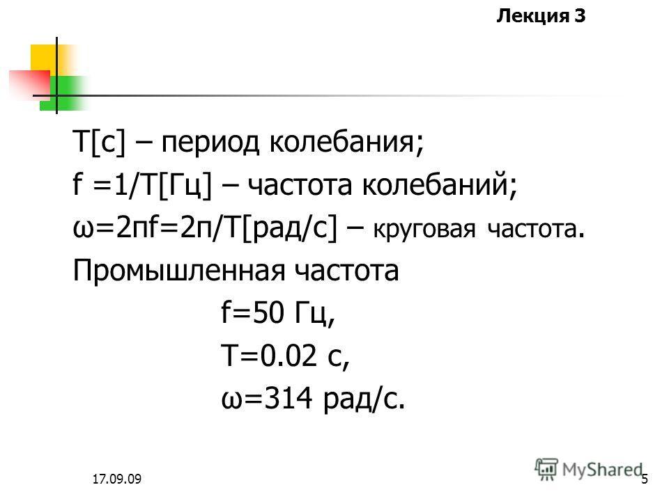 Лекция 3 17.09.094 Для характеристики синусоидаль-ных колебаний используются: Т[c] – период колебания; f =1/T[Гц] – частота колебаний; ω=2πf=2π/T[рад/c] – круговая частота. n=60f[об/с] – число оборотов элек- тромашинного генератора.